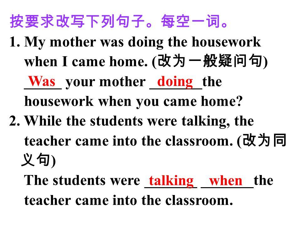 按要求改写下列句子。每空一词。 1. My mother was doing the housework when I came home. ( 改为一般疑问句 ) _____ your mother _______the housework when you came home? 2. While