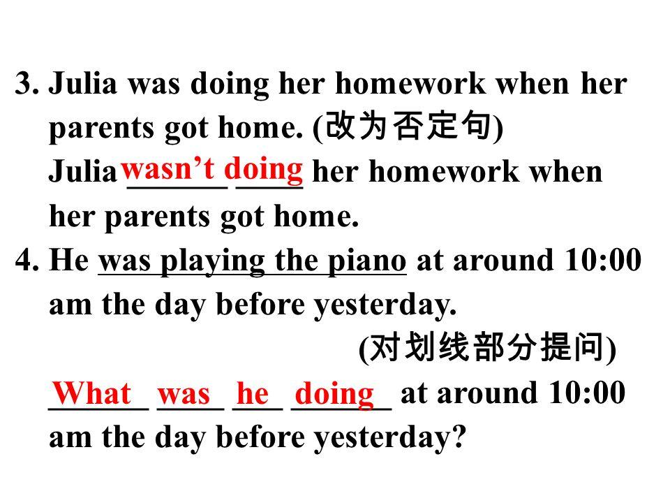 3. Julia was doing her homework when her parents got home. ( 改为否定句 ) Julia ______ ____ her homework when her parents got home. 4. He was playing the p