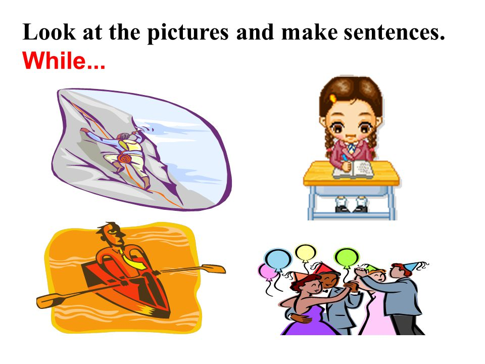 Look at the pictures and make sentences. While...