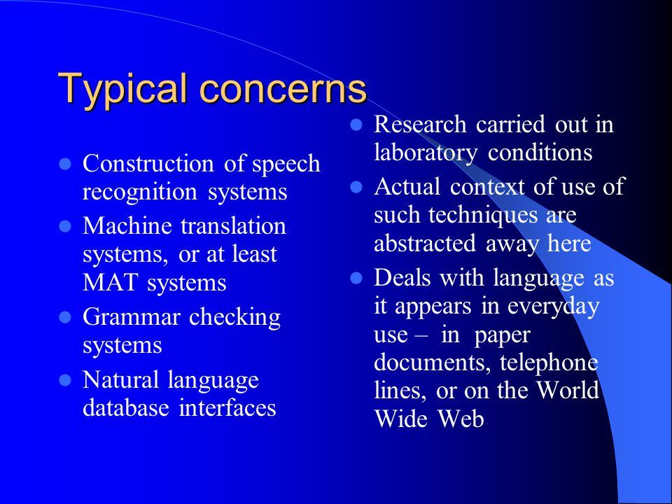 Typical concerns Construction of speech recognition systems Machine translation systems, or at least MAT systems Grammar checking systems Natural language database interfaces Research carried out in laboratory conditions Actual context of use of such techniques are abstracted away here Deals with language as it appears in everyday use – in paper documents, telephone lines, or on the World Wide Web