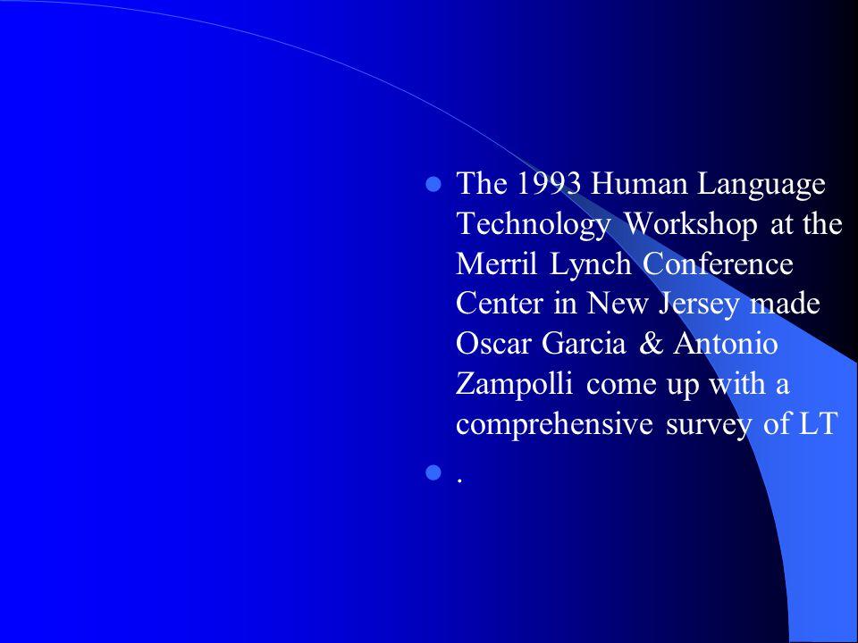 The 1993 Human Language Technology Workshop at the Merril Lynch Conference Center in New Jersey made Oscar Garcia & Antonio Zampolli come up with a comprehensive survey of LT.