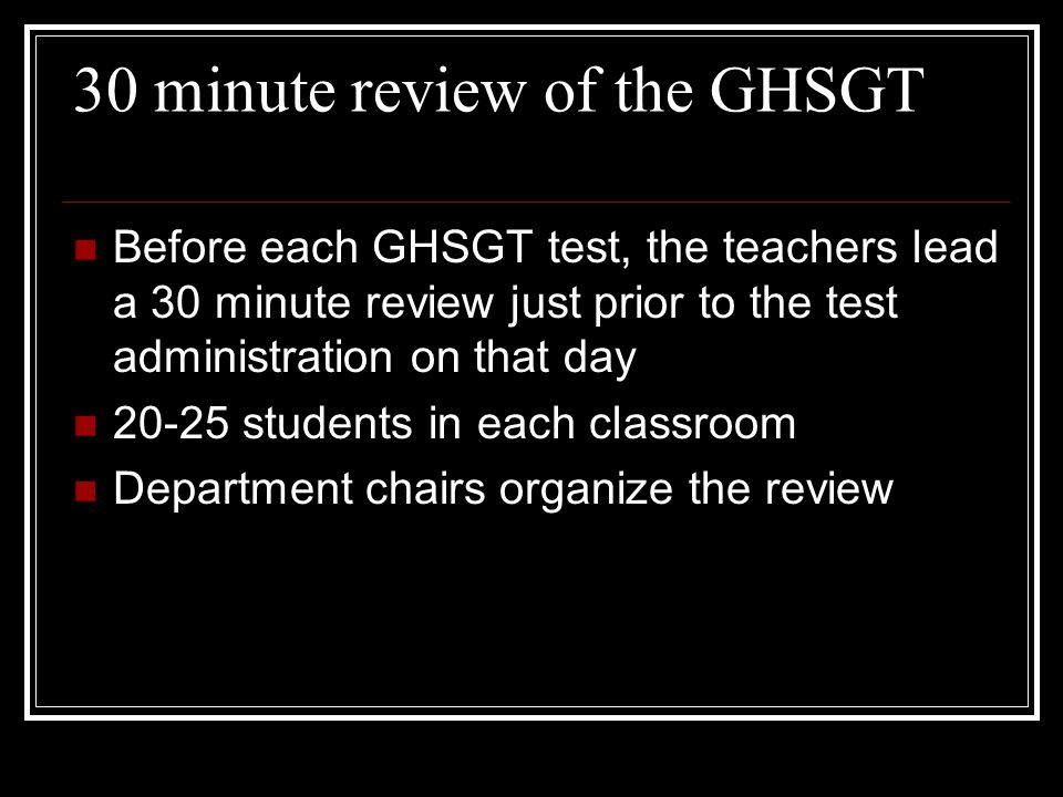 30 minute review of the GHSGT Before each GHSGT test, the teachers lead a 30 minute review just prior to the test administration on that day 20-25 students in each classroom Department chairs organize the review