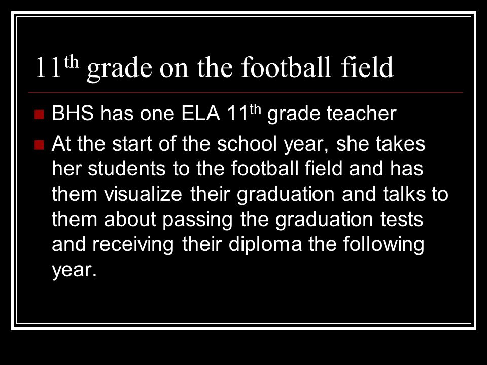 11 th grade on the football field BHS has one ELA 11 th grade teacher At the start of the school year, she takes her students to the football field and has them visualize their graduation and talks to them about passing the graduation tests and receiving their diploma the following year.