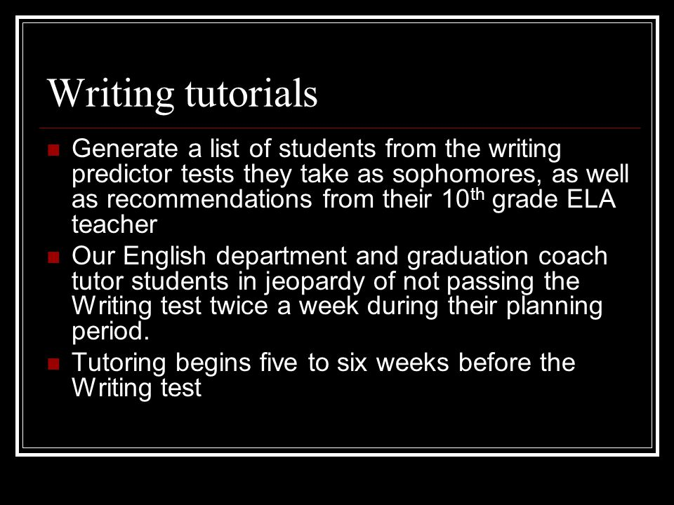 Writing tutorials Generate a list of students from the writing predictor tests they take as sophomores, as well as recommendations from their 10 th grade ELA teacher Our English department and graduation coach tutor students in jeopardy of not passing the Writing test twice a week during their planning period.