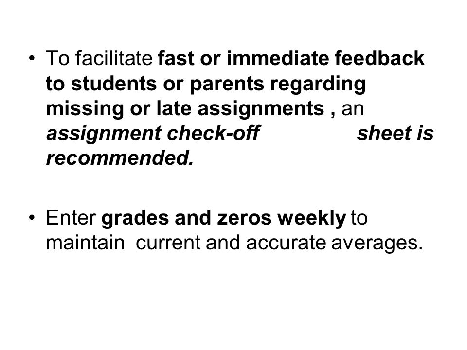 To facilitate fast or immediate feedback to students or parents regarding missing or late assignments, an assignment check-off sheet is recommended.