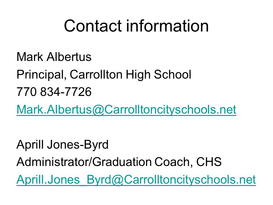 Contact information Mark Albertus Principal, Carrollton High School 770 834-7726 Mark.Albertus@Carrolltoncityschools.net Aprill Jones-Byrd Administrator/Graduation Coach, CHS Aprill.Jones_Byrd@Carrolltoncityschools.net