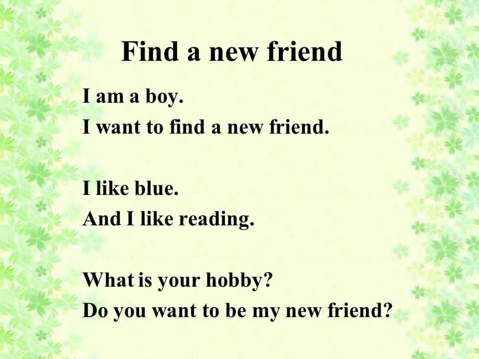 Find a new friend I am a boy. I want to find a new friend.