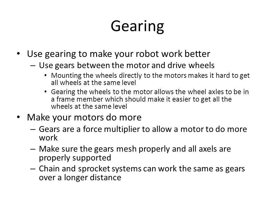Gearing Use gearing to make your robot work better – Use gears between the motor and drive wheels Mounting the wheels directly to the motors makes it hard to get all wheels at the same level Gearing the wheels to the motor allows the wheel axles to be in a frame member which should make it easier to get all the wheels at the same level Make your motors do more – Gears are a force multiplier to allow a motor to do more work – Make sure the gears mesh properly and all axels are properly supported – Chain and sprocket systems can work the same as gears over a longer distance