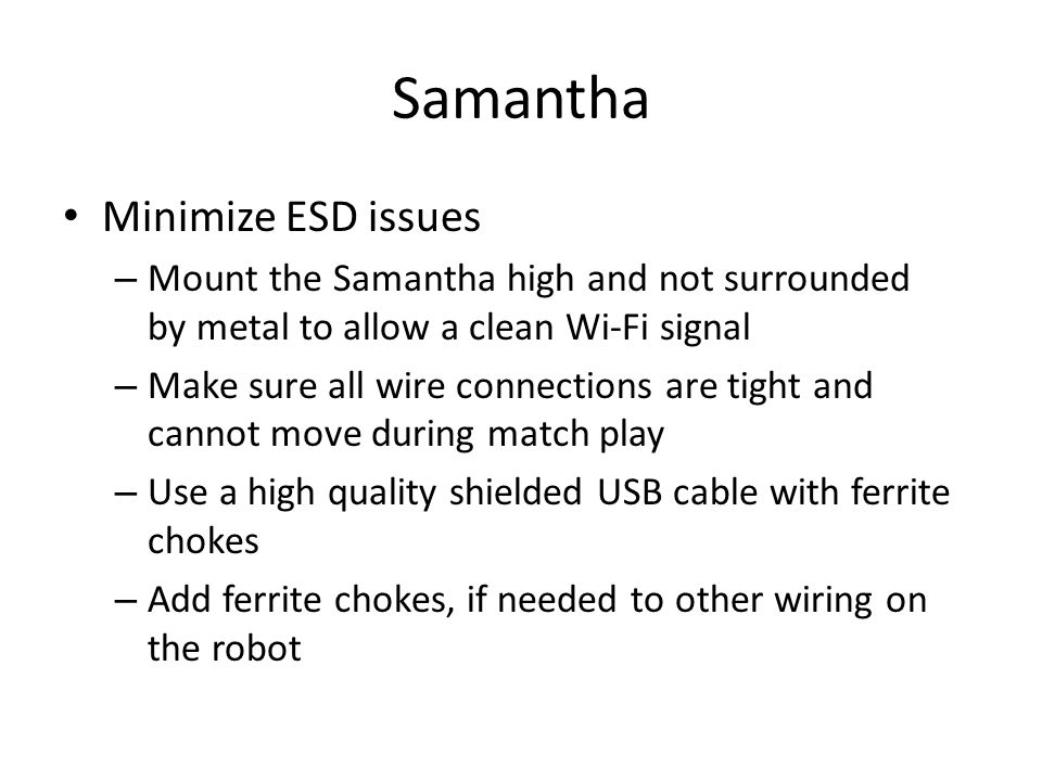 Samantha Minimize ESD issues – Mount the Samantha high and not surrounded by metal to allow a clean Wi-Fi signal – Make sure all wire connections are tight and cannot move during match play – Use a high quality shielded USB cable with ferrite chokes – Add ferrite chokes, if needed to other wiring on the robot