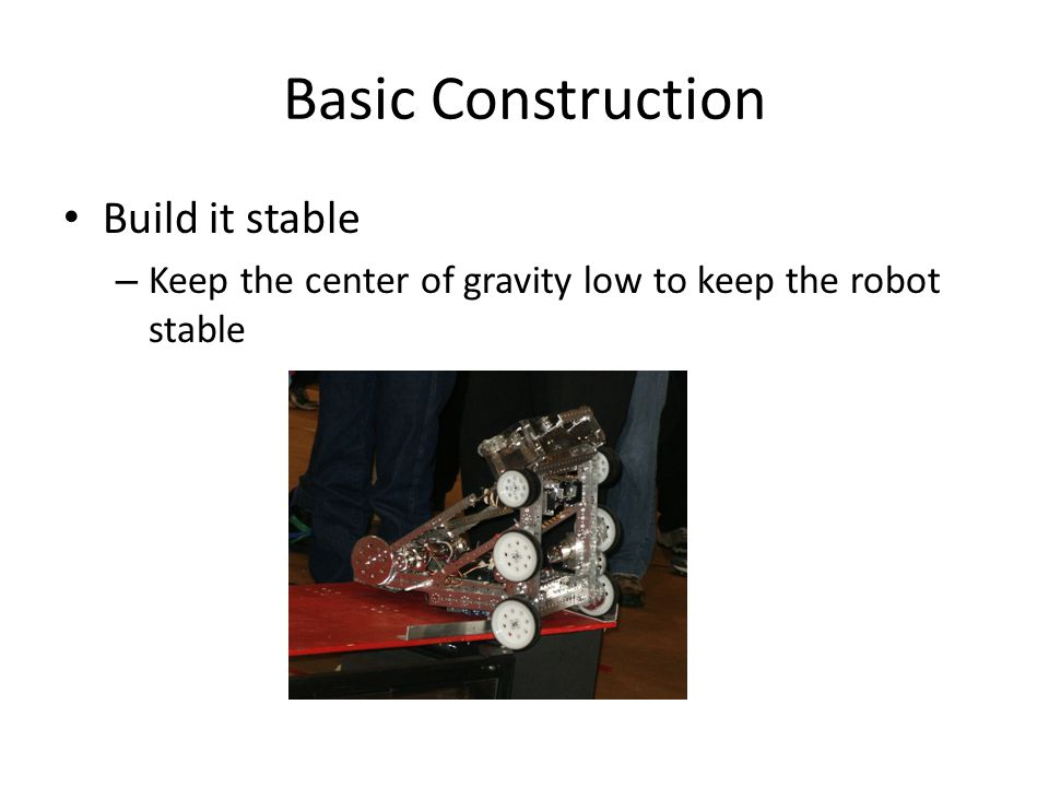 Wiring Make it reliable – Tie down all wiring If it is tied down, it can't move into a pinch point It will be harder for another robot to get tangled up in your wiring Tie the motor power wires to the motor to keep them from coming loose – Keep it neat This makes it easier to track down problems It will probably also impress the judges