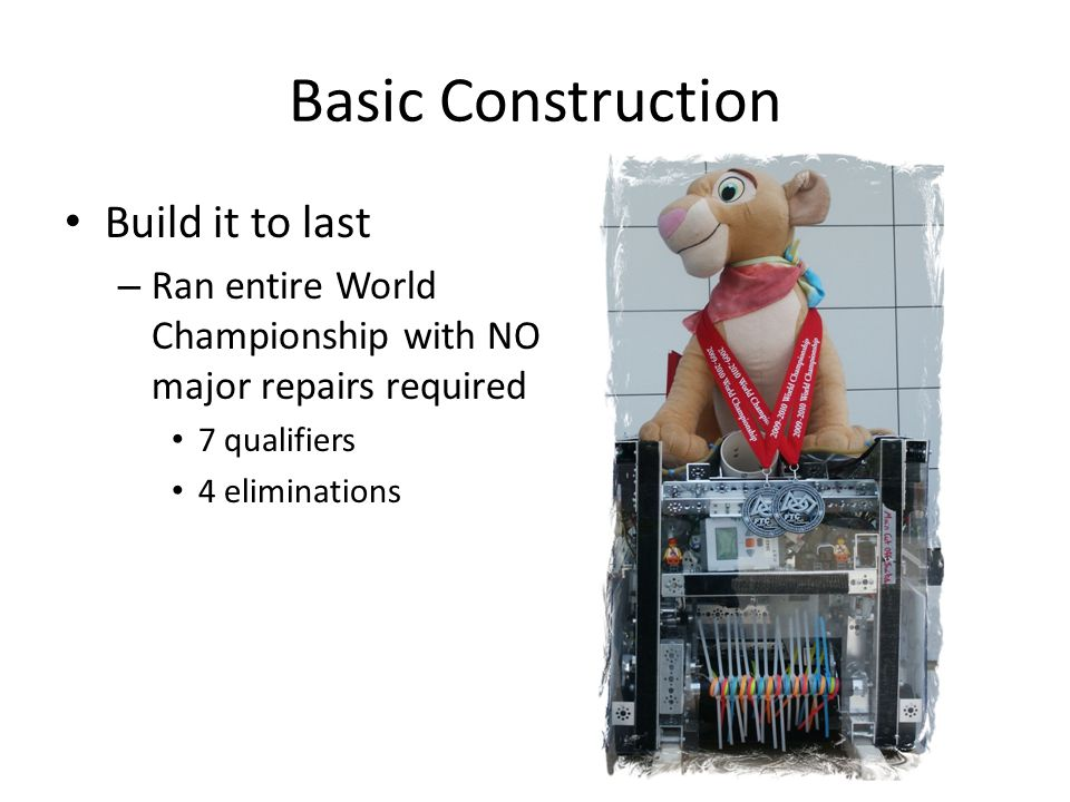 Basic Construction Build it to last – Ran entire World Championship with NO major repairs required 7 qualifiers 4 eliminations