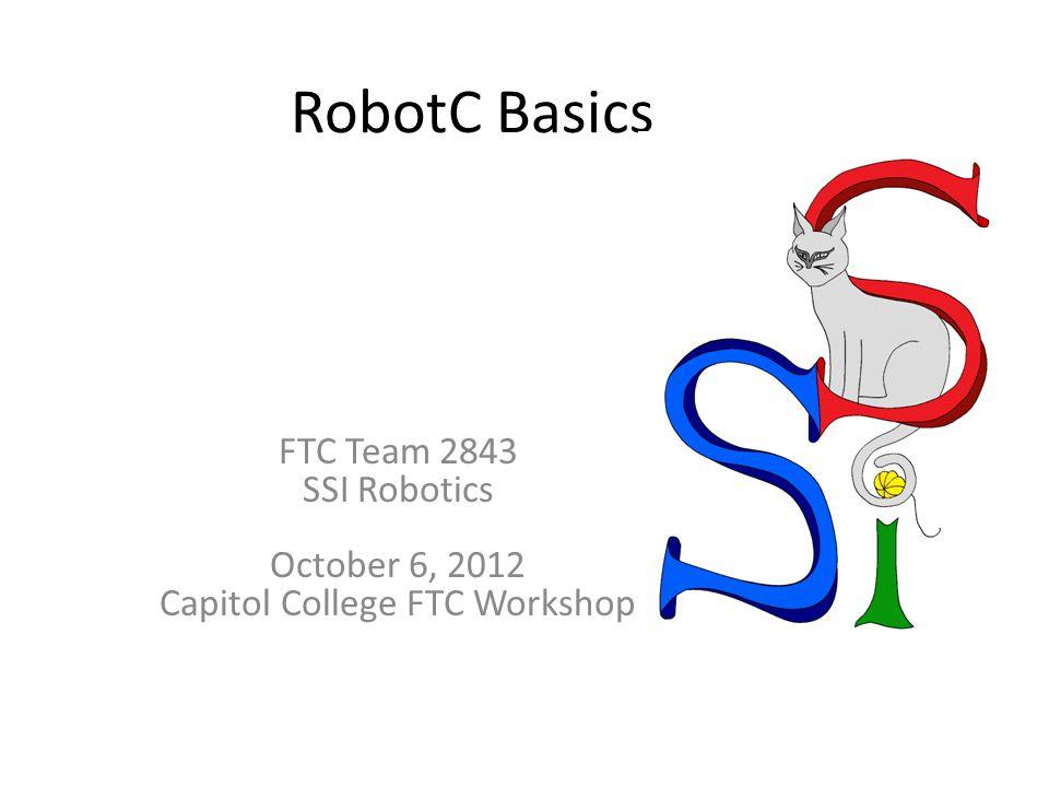 RobotC Basics FTC Team 2843 SSI Robotics October 6, 2012 Capitol College FTC Workshop