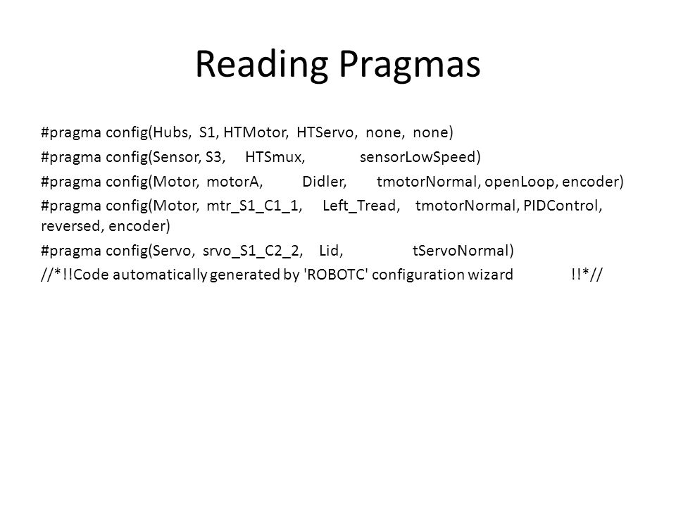 Reading Pragmas #pragma config(Hubs, S1, HTMotor, HTServo, none, none) #pragma config(Sensor, S3, HTSmux, sensorLowSpeed) #pragma config(Motor, motorA, Didler, tmotorNormal, openLoop, encoder) #pragma config(Motor, mtr_S1_C1_1, Left_Tread, tmotorNormal, PIDControl, reversed, encoder) #pragma config(Servo, srvo_S1_C2_2, Lid, tServoNormal) //*!!Code automatically generated by ROBOTC configuration wizard !!*//