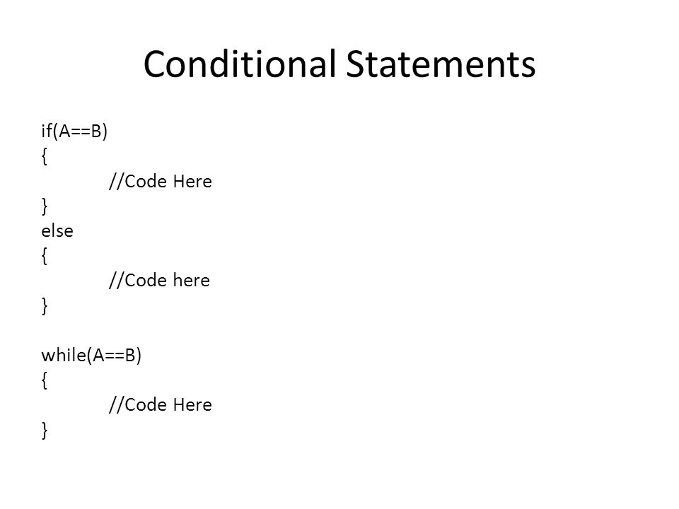 Conditional Statements if(A==B) { //Code Here } else { //Code here } while(A==B) { //Code Here }