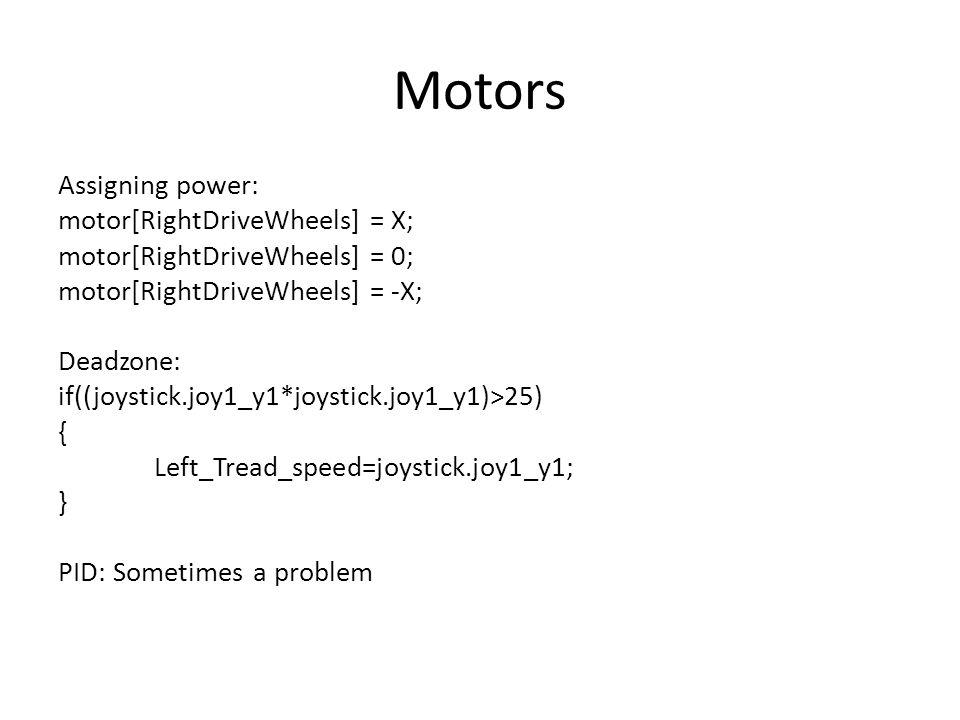 Motors Assigning power: motor[RightDriveWheels] = X; motor[RightDriveWheels] = 0; motor[RightDriveWheels] = -X; Deadzone: if((joystick.joy1_y1*joystick.joy1_y1)>25) { Left_Tread_speed=joystick.joy1_y1; } PID: Sometimes a problem