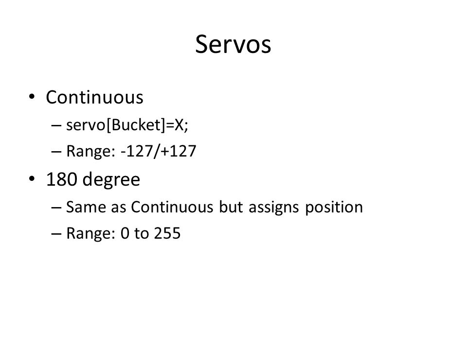 Servos Continuous – servo[Bucket]=X; – Range: -127/+127 180 degree – Same as Continuous but assigns position – Range: 0 to 255