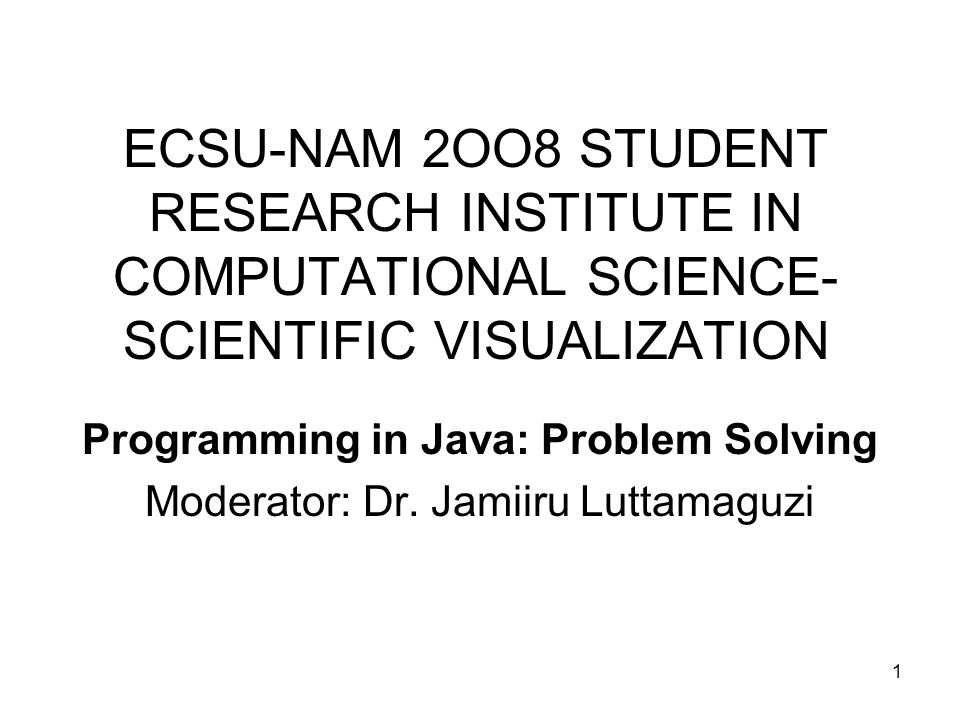 1 ECSU-NAM 2OO8 STUDENT RESEARCH INSTITUTE IN COMPUTATIONAL SCIENCE- SCIENTIFIC VISUALIZATION Programming in Java: Problem Solving Moderator: Dr.