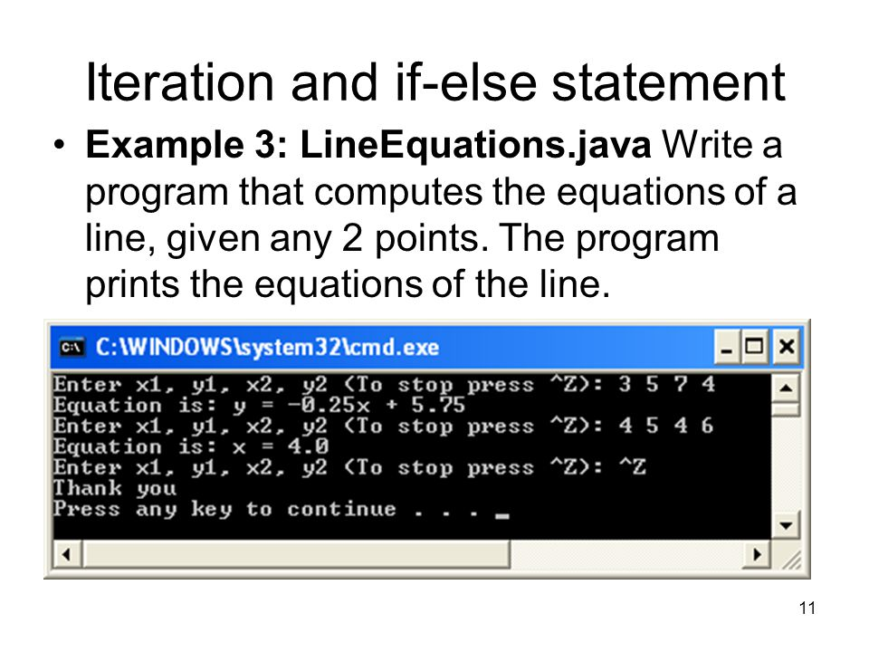 11 Iteration and if-else statement Example 3: LineEquations.java Write a program that computes the equations of a line, given any 2 points.