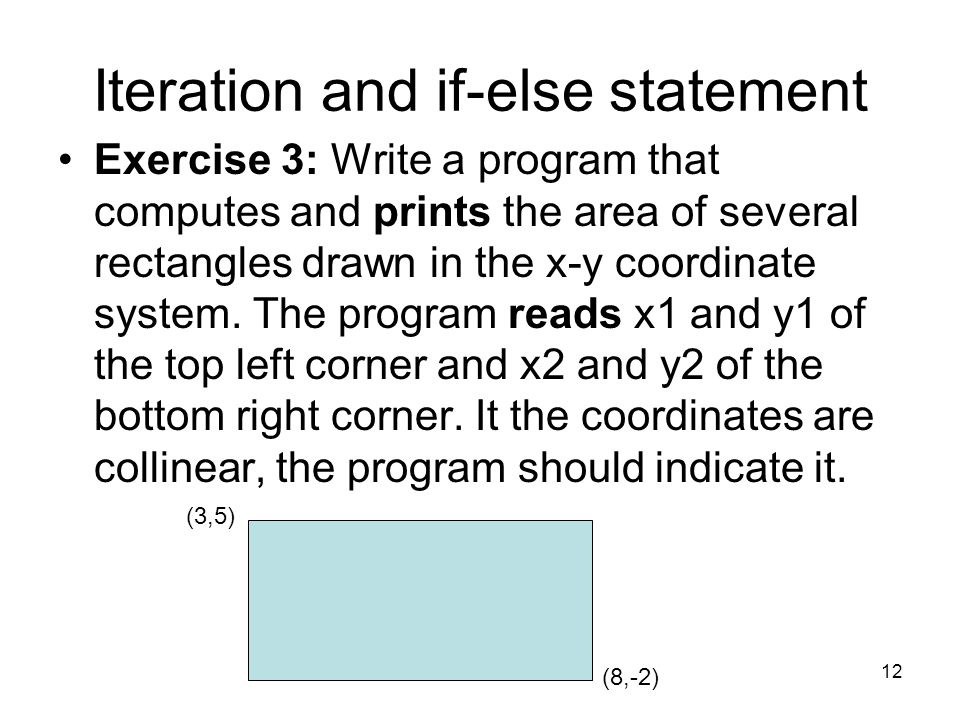 12 Iteration and if-else statement Exercise 3: Write a program that computes and prints the area of several rectangles drawn in the x-y coordinate sys