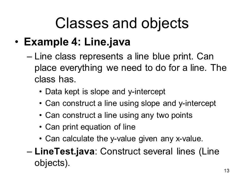 13 Classes and objects Example 4: Line.java –Line class represents a line blue print.