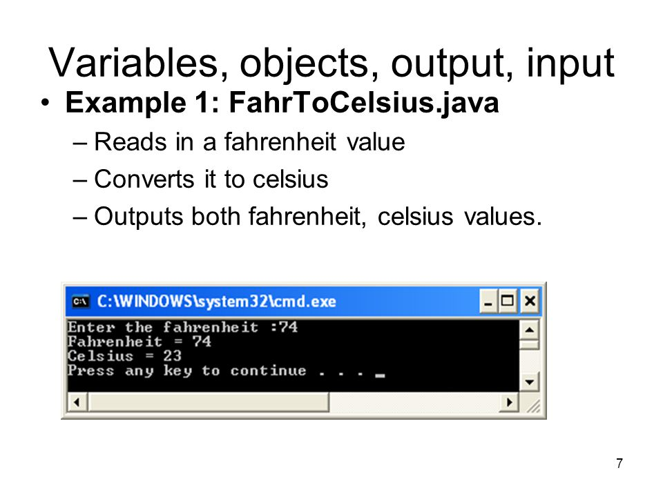 7 Variables, objects, output, input Example 1: FahrToCelsius.java –Reads in a fahrenheit value –Converts it to celsius –Outputs both fahrenheit, celsi