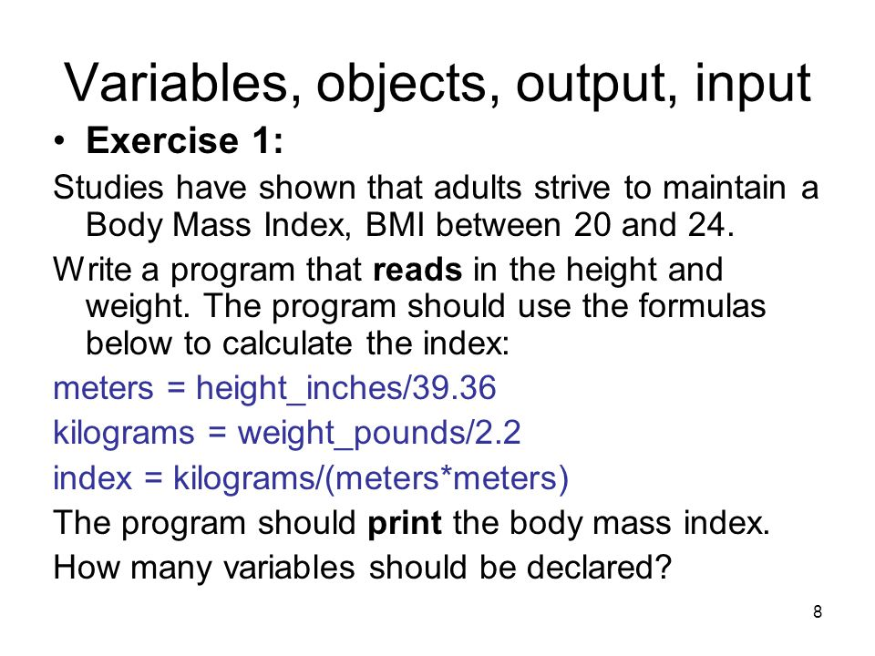8 Variables, objects, output, input Exercise 1: Studies have shown that adults strive to maintain a Body Mass Index, BMI between 20 and 24. Write a pr