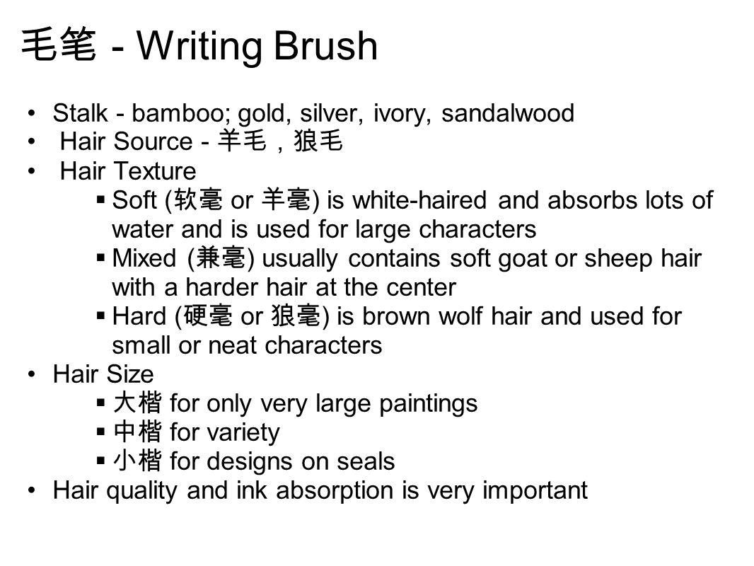 毛笔 - Writing Brush Stalk - bamboo; gold, silver, ivory, sandalwood Hair Source - 羊毛,狼毛 Hair Texture  Soft ( 软毫 or 羊毫 ) is white-haired and absorbs lots of water and is used for large characters  Mixed ( 兼毫 ) usually contains soft goat or sheep hair with a harder hair at the center  Hard ( 硬毫 or 狼毫 ) is brown wolf hair and used for small or neat characters Hair Size  大楷 for only very large paintings  中楷 for variety  小楷 for designs on seals Hair quality and ink absorption is very important