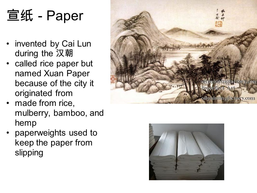 宣纸 - Paper invented by Cai Lun during the 汉朝 called rice paper but named Xuan Paper because of the city it originated from made from rice, mulberry, bamboo, and hemp paperweights used to keep the paper from slipping