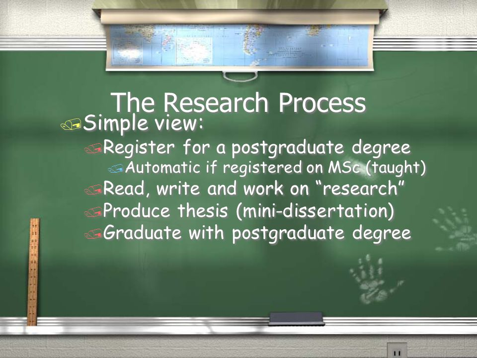 The Research Process / Simple view: / Register for a postgraduate degree / Automatic if registered on MSc (taught) / Read, write and work on research / Produce thesis (mini-dissertation) / Graduate with postgraduate degree / Simple view: / Register for a postgraduate degree / Automatic if registered on MSc (taught) / Read, write and work on research / Produce thesis (mini-dissertation) / Graduate with postgraduate degree
