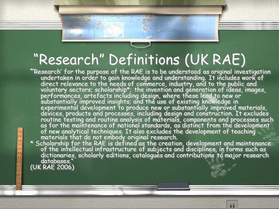 Research Definitions (UK RAE) ' Research' for the purpose of the RAE is to be understood as original investigation undertaken in order to gain knowledge and understanding.