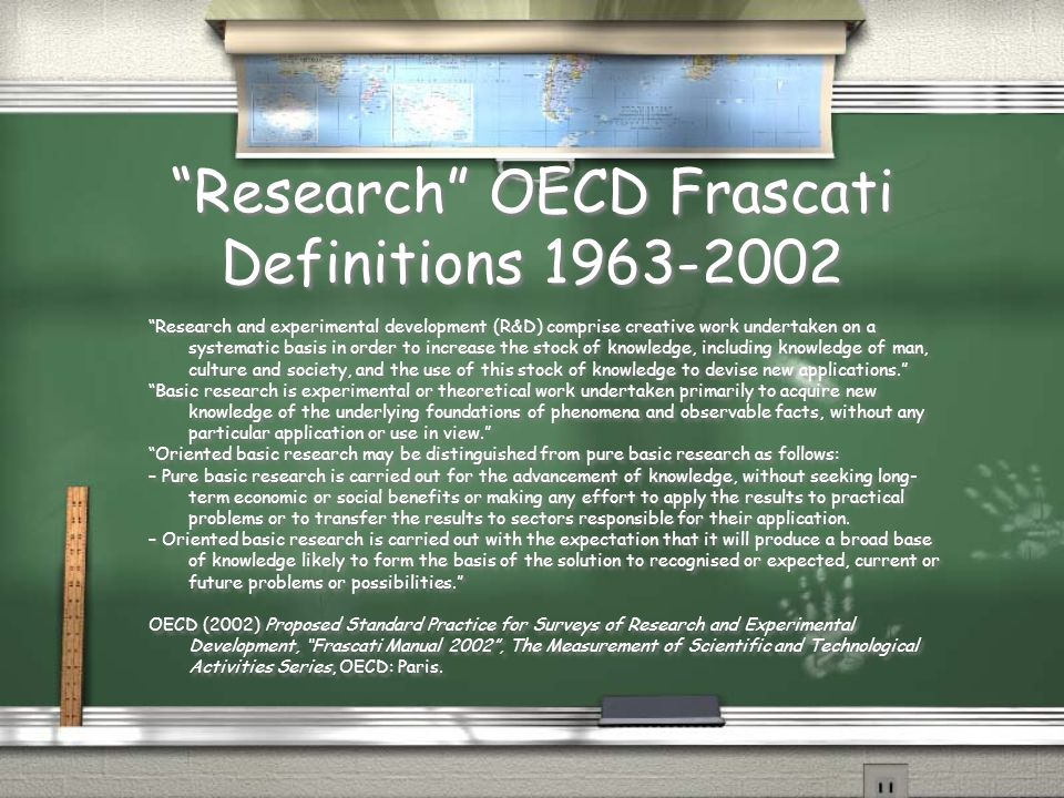 Research OECD Frascati Definitions 1963-2002 Research and experimental development (R&D) comprise creative work undertaken on a systematic basis in order to increase the stock of knowledge, including knowledge of man, culture and society, and the use of this stock of knowledge to devise new applications. Basic research is experimental or theoretical work undertaken primarily to acquire new knowledge of the underlying foundations of phenomena and observable facts, without any particular application or use in view. Oriented basic research may be distinguished from pure basic research as follows: – Pure basic research is carried out for the advancement of knowledge, without seeking long- term economic or social benefits or making any effort to apply the results to practical problems or to transfer the results to sectors responsible for their application.