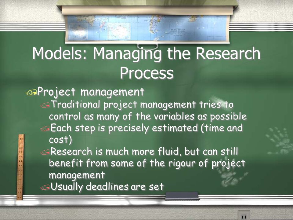 Models: Managing the Research Process / Project management / Traditional project management tries to control as many of the variables as possible / Each step is precisely estimated (time and cost) / Research is much more fluid, but can still benefit from some of the rigour of project management / Usually deadlines are set / Project management / Traditional project management tries to control as many of the variables as possible / Each step is precisely estimated (time and cost) / Research is much more fluid, but can still benefit from some of the rigour of project management / Usually deadlines are set