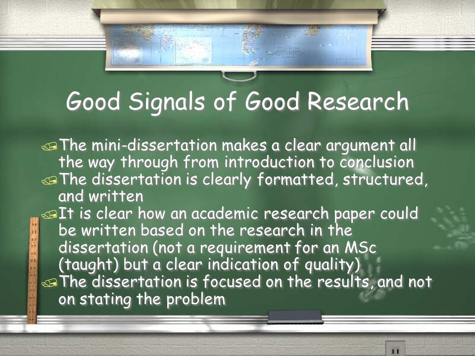 Good Signals of Good Research / The mini-dissertation makes a clear argument all the way through from introduction to conclusion / The dissertation is clearly formatted, structured, and written / It is clear how an academic research paper could be written based on the research in the dissertation (not a requirement for an MSc (taught) but a clear indication of quality) / The dissertation is focused on the results, and not on stating the problem / The mini-dissertation makes a clear argument all the way through from introduction to conclusion / The dissertation is clearly formatted, structured, and written / It is clear how an academic research paper could be written based on the research in the dissertation (not a requirement for an MSc (taught) but a clear indication of quality) / The dissertation is focused on the results, and not on stating the problem