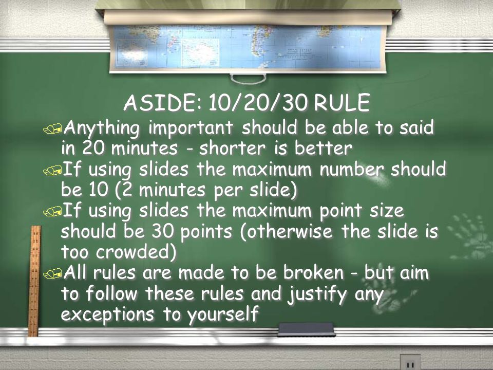ASIDE: 10/20/30 RULE / Anything important should be able to said in 20 minutes - shorter is better / If using slides the maximum number should be 10 (2 minutes per slide) / If using slides the maximum point size should be 30 points (otherwise the slide is too crowded) / All rules are made to be broken - but aim to follow these rules and justify any exceptions to yourself / Anything important should be able to said in 20 minutes - shorter is better / If using slides the maximum number should be 10 (2 minutes per slide) / If using slides the maximum point size should be 30 points (otherwise the slide is too crowded) / All rules are made to be broken - but aim to follow these rules and justify any exceptions to yourself
