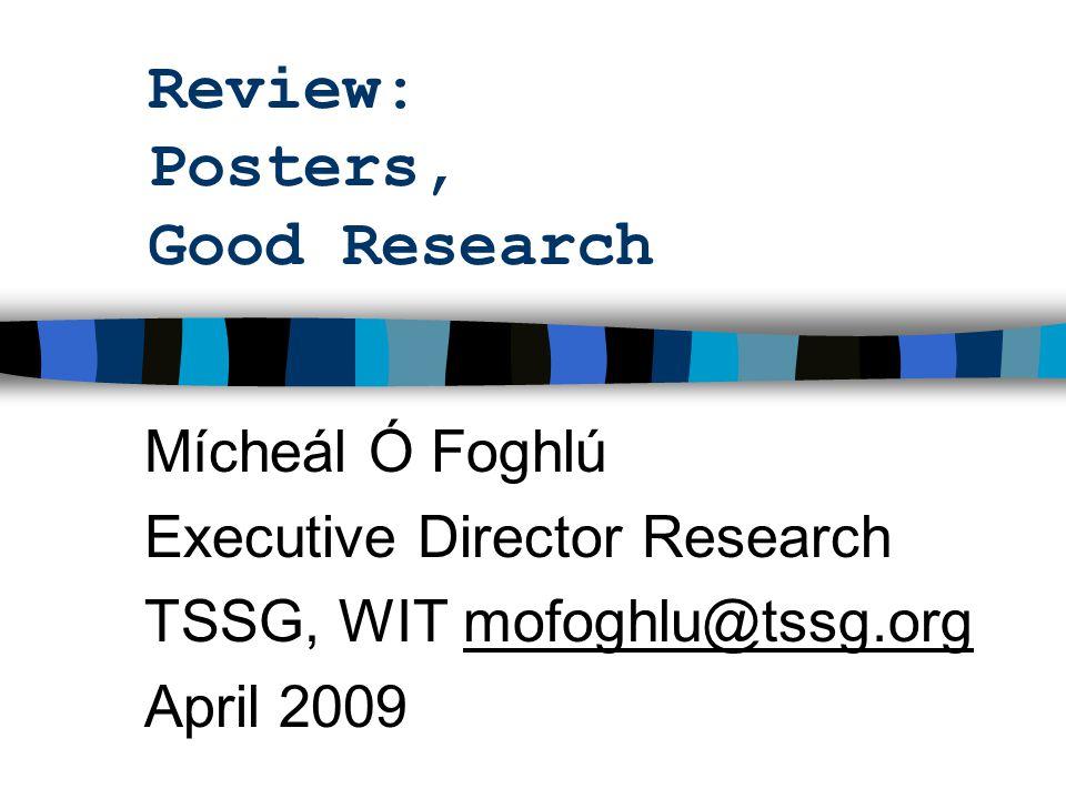 Review: Posters, Good Research Mícheál Ó Foghlú Executive Director Research TSSG, WIT mofoghlu@tssg.orgmofoghlu@tssg.org April 2009