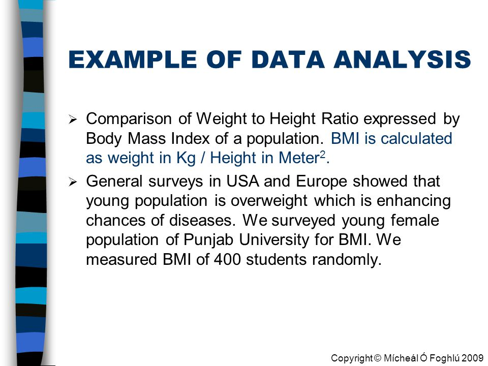 Copyright © Mícheál Ó Foghlú 2009 EXAMPLE OF DATA ANALYSIS  Comparison of Weight to Height Ratio expressed by Body Mass Index of a population.