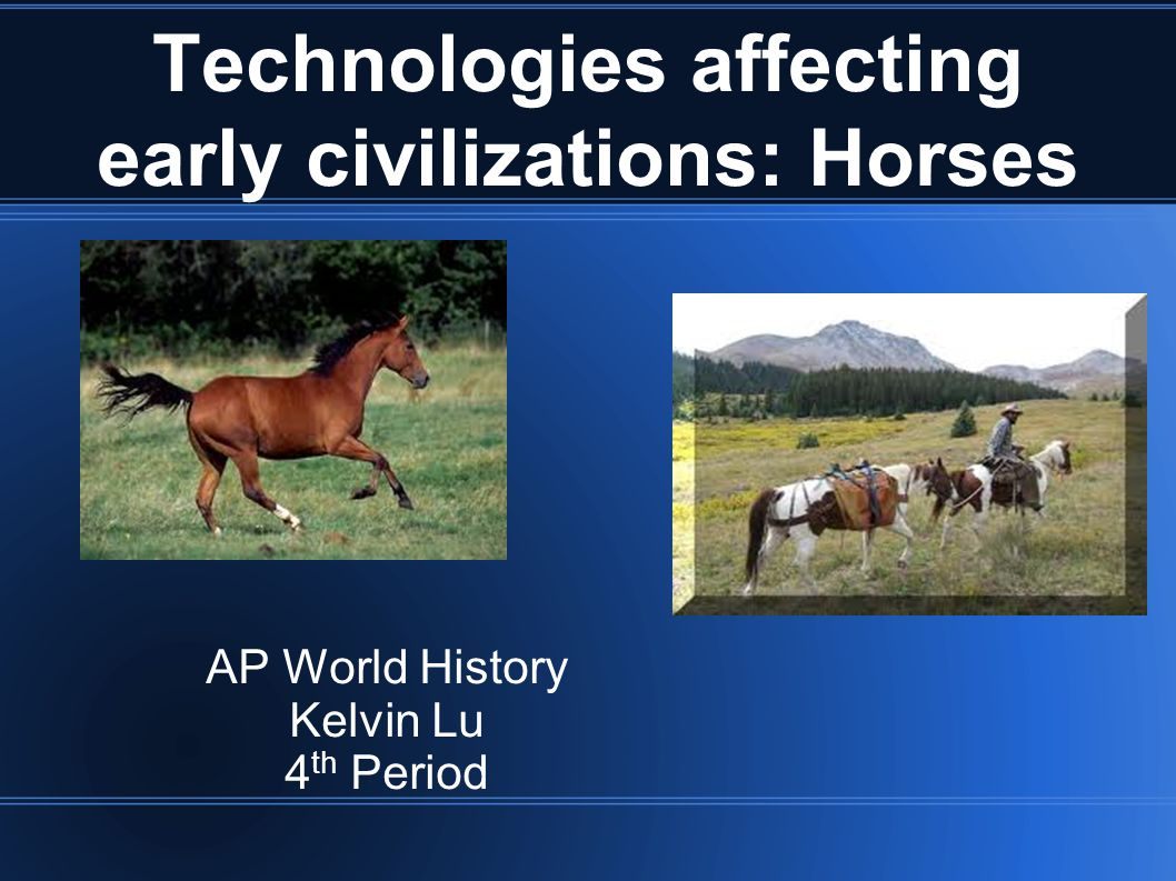 Technologies affecting early civilizations: Horses AP World History Kelvin Lu 4 th Period