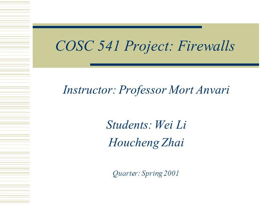 COSC 541 Project: Firewalls Instructor: Professor Mort Anvari Students: Wei Li Houcheng Zhai Quarter: Spring 2001