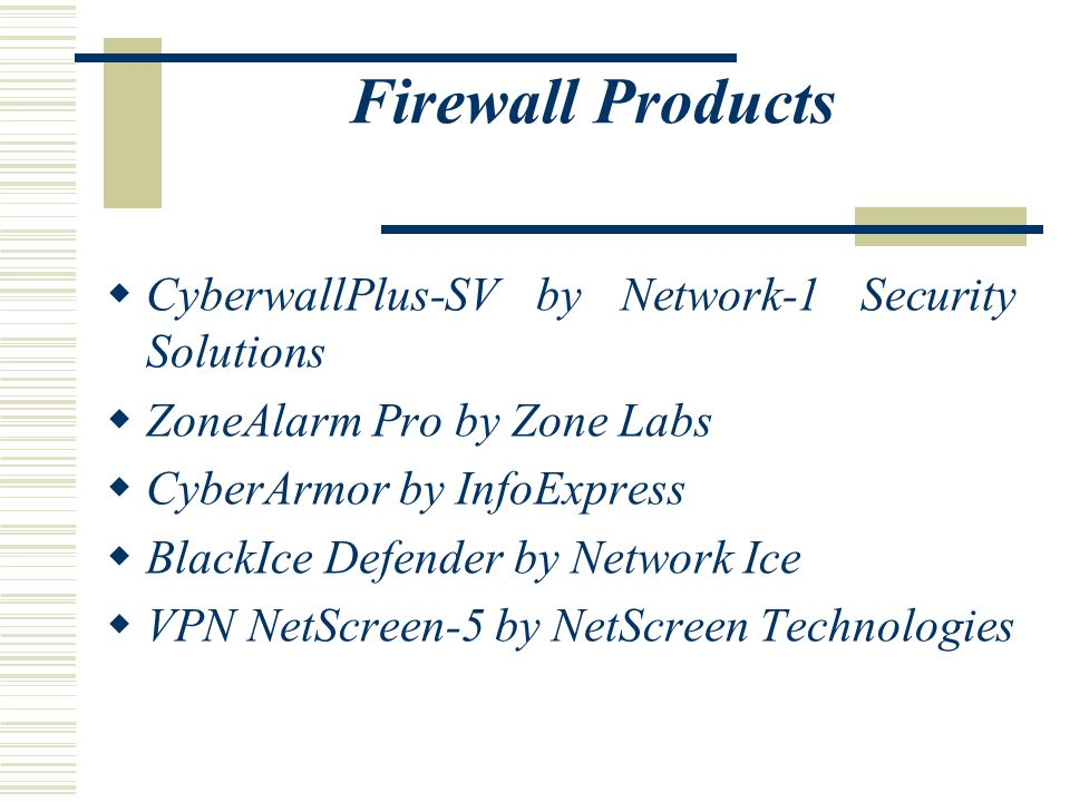 Firewall Products  CyberwallPlus-SV by Network-1 Security Solutions  ZoneAlarm Pro by Zone Labs  CyberArmor by InfoExpress  BlackIce Defender by Network Ice  VPN NetScreen-5 by NetScreen Technologies