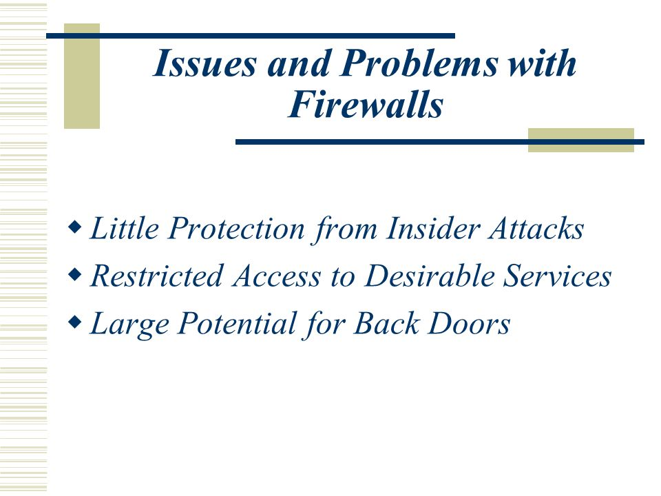 Issues and Problems with Firewalls  Little Protection from Insider Attacks  Restricted Access to Desirable Services  Large Potential for Back Doors