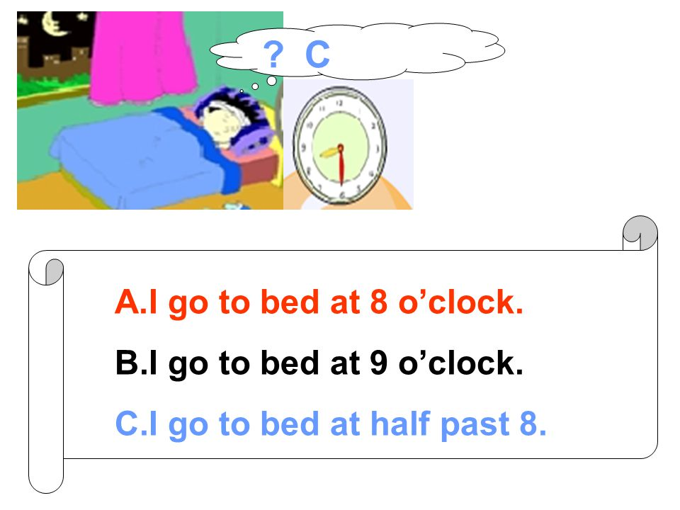 A.I go to bed at 8 o'clock. B.I go to bed at 9 o'clock. C.I go to bed at half past 8. C
