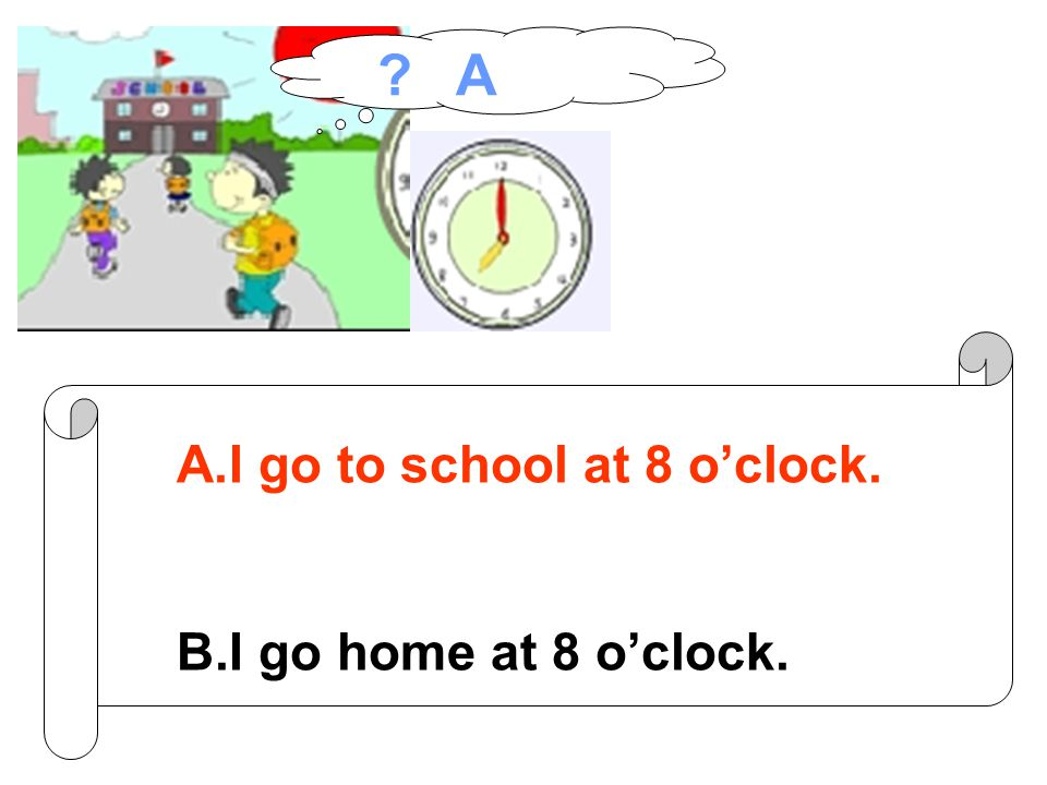 A.I go to school at 8 o'clock. B.I go home at 8 o'clock. A