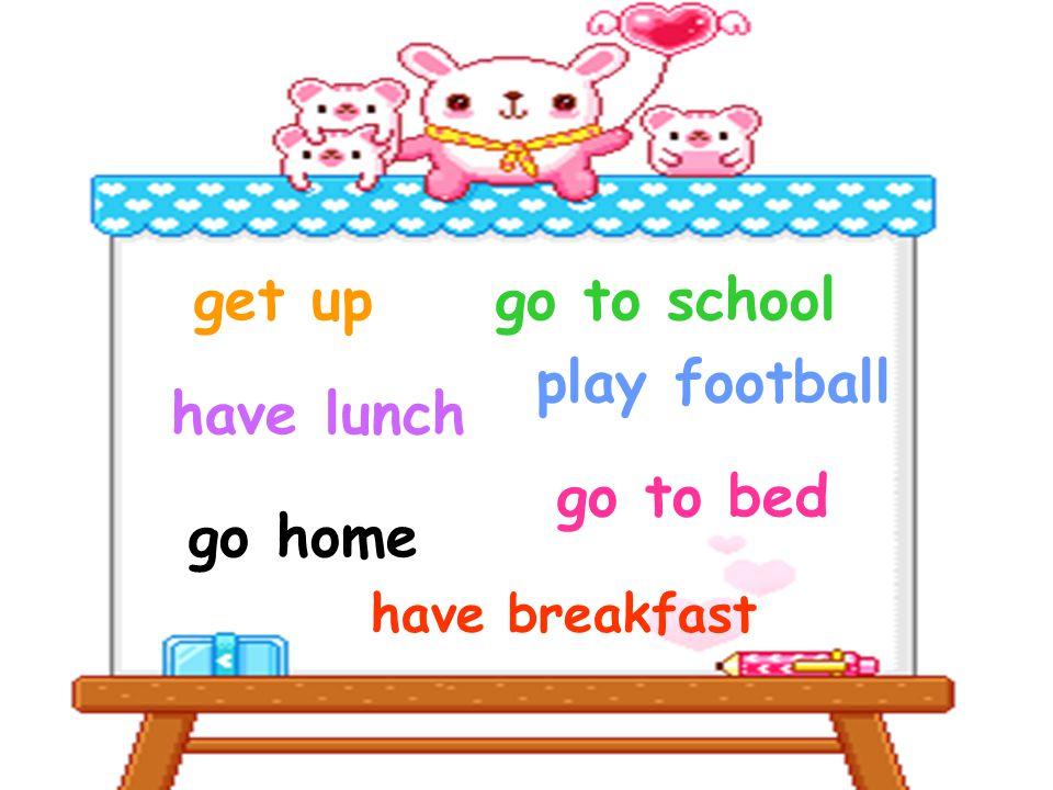 get up play football go to school go home have lunch go to bed have breakfast