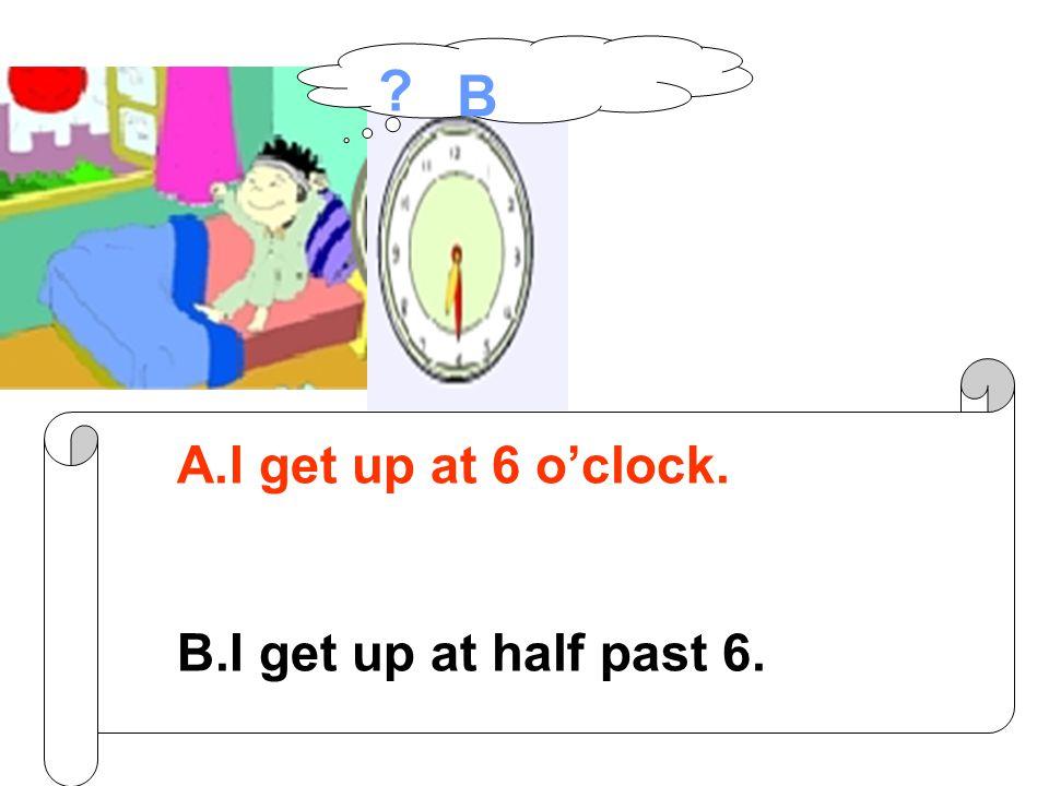 A.I go to school at 7 o'clock. B.I go to school at half past 7. ?A