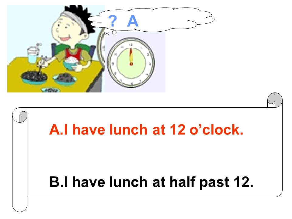 A.I have lunch at 12 o'clock. B.I have lunch at half past 12. A