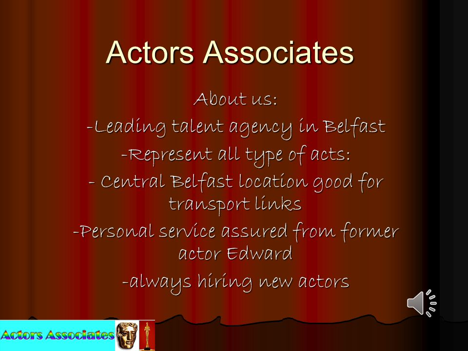 Actors Associates About us: -Leading talent agency in Belfast -Represent all type of acts: - Central Belfast location good for transport links -Personal service assured from former actor Edward -always hiring new actors