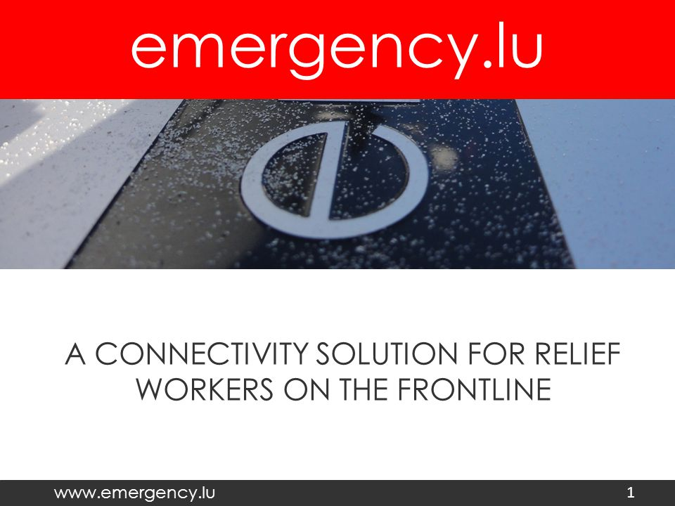 emergency.lu www.emergency.lu A CONNECTIVITY SOLUTION FOR RELIEF WORKERS ON THE FRONTLINE 1