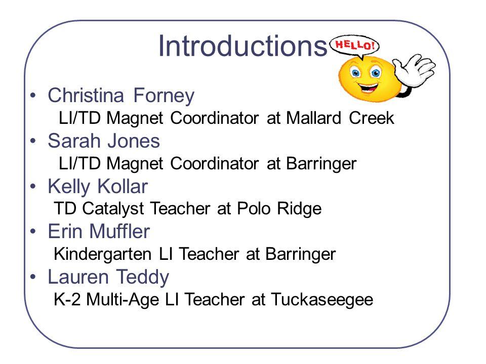 Introductions Christina Forney LI/TD Magnet Coordinator at Mallard Creek Sarah Jones LI/TD Magnet Coordinator at Barringer Kelly Kollar TD Catalyst Te