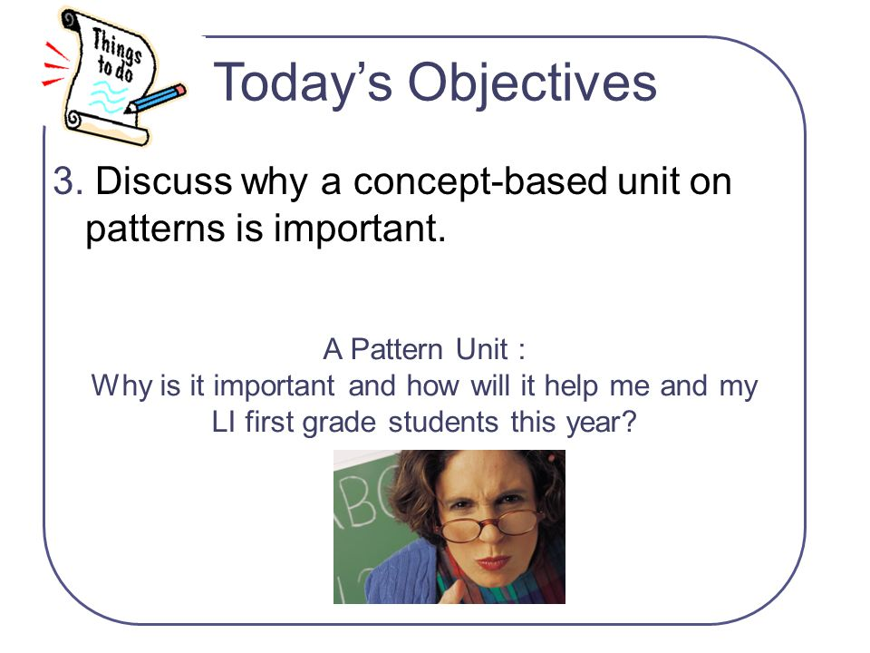 A Pattern Unit : Why is it important and how will it help me and my LI first grade students this year? 3. Discuss why a concept-based unit on patterns
