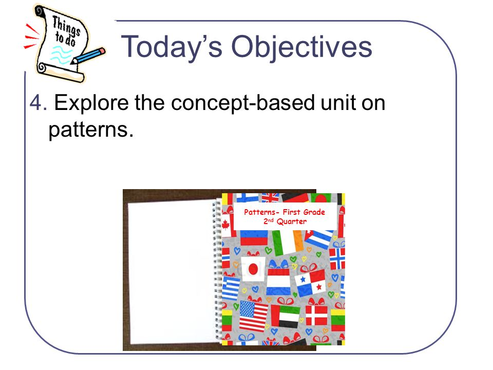 4. Explore the concept-based unit on patterns. Today's Objectives Patterns- First Grade 2 nd Quarter